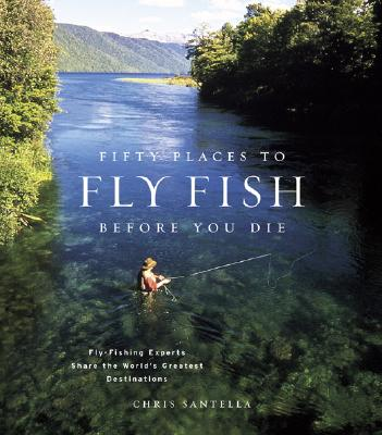 Fifty Places to Fly Fish Before You Die By Santella, Chris/ Atkinson, R. Valentine (PHT)/ Fitzgerald, Mike (FRW)